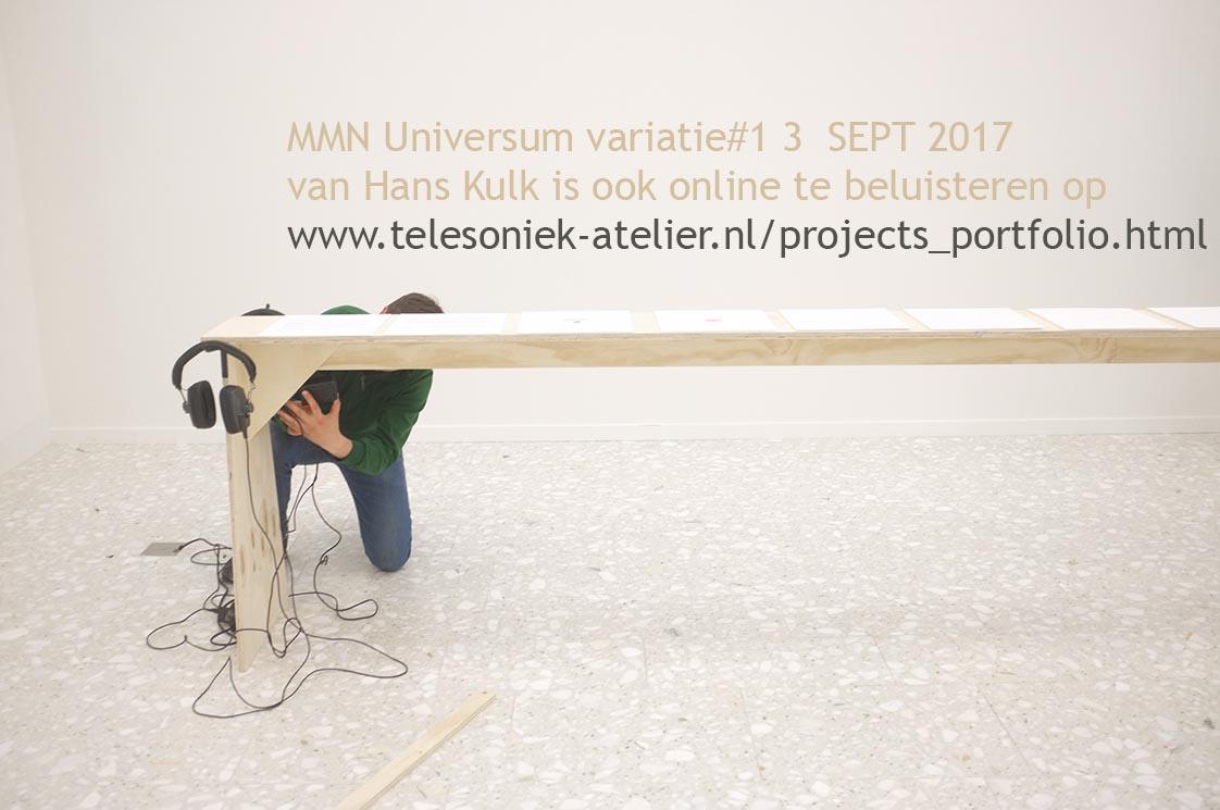 2017 - UNIVERSUM MMN - https://soundcloud.com/telesoniek/universum-mmn-variatie1-3-sept-2017 - tijdens expo NUCLEUS 'De verbeelding van Wetenschap - Imagining science' Internationaal Fotomanifestatie Noorderlicht 2017 - Kunstsalon Assen KINK / Drents Museum NL